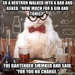"Science Cat - So a neutron walked into a bar and asked, ""How much for a gin and tonic?"" The bartender smirked and said, ""For you no charge."""