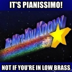 The more you know - It's PIAnissimo! Not if you're in low brass