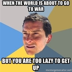 Bear Grylls - when the world is about to go to war but you are too lazy to get up