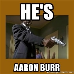 say what one more time - He's Aaron Burr