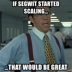 Office Space Boss - if segwit started scaling... ...that would be great