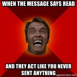 Angry Arnold - when the message says read and they act like you never sent anything
