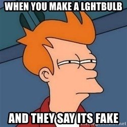 Not sure if troll - when you make a lghtbulb and they say its fake