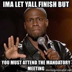 Kevin Hart - iMa let yall finish but  You must attend the mandatory meeting