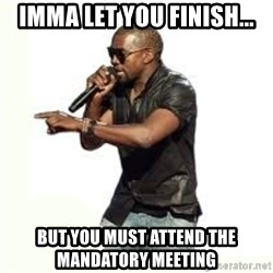 Imma Let you finish kanye west - Imma let you finish... But you must attend the mandatory meeting