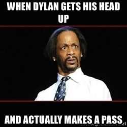 katt williams shocked - When dylan gets his head up And actually makes a pass