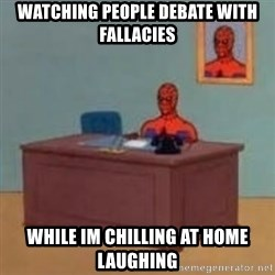 and im just sitting here masterbating - Watching people debate with fallacies while im chilling at home laughing