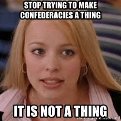 mean girls - Stop trying to make Confederacies A thing It is not A thing