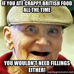 Old man no teeth - If you ate crappy british food all the time you wouldn't need fillings either!