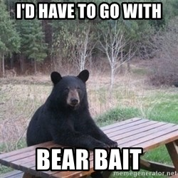 Patient Bear - I'd have to go with Bear bait