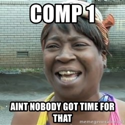 Ain`t nobody got time fot dat - comp 1 Aint nobody got time for that