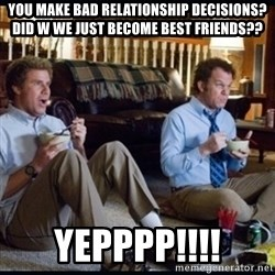 step brothers - You make bad relationship decisions? Did w we just become best friends?? Yepppp!!!!
