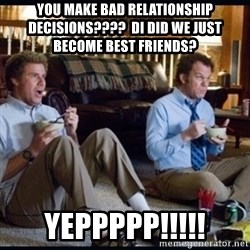 step brothers - You make bad relationship  decisions????  Di did we just become best friends? Yeppppp!!!!!