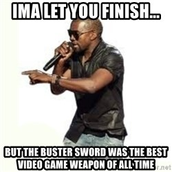 Imma Let you finish kanye west - Ima let you finish... but the buster sword was the best Video game weapon of all time
