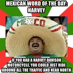 Sombrero Mexican - Mexican word of the day: Harvey if you had a HarVey DaviSon motorcycle, you could just ride around all the traffic and head north