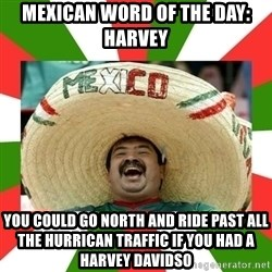 Sombrero Mexican - Mexican word of the day: harvey You could go north and ride past all tHe hurrican traffiC if you had a harvey Davidso