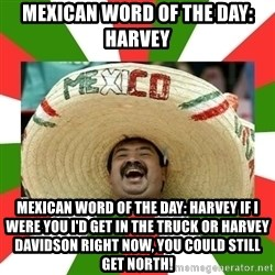 Sombrero Mexican - Mexican word of the day: Harvey Mexican word of the day: Harvey If i werE you i'd get in the truck or Harvey davidson right now, you could still get north!