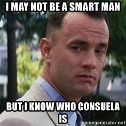 forrest gump - I may NOT be a smart man But I know who consuela is