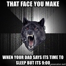 Insanity Wolf - That face you make When your dad says its time to sleep but its 9:00