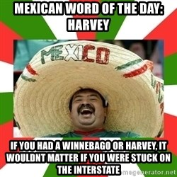 Sombrero Mexican - Mexican word of the day: Harvey If you had A Winnebago or harvey, it woulDnt matter if you were stuck on the interstate