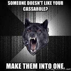 Insanity Wolf - Someone doesn't like your cassarole? Make them into one.