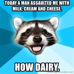 Lame Pun Coon - today a man assaulted me with milk, cream and cheese. How dairy.