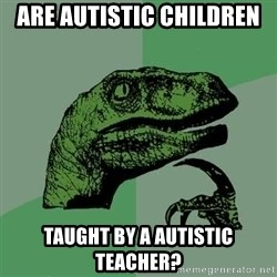 Raptor - are autistic children  taught by a autistic teacher?