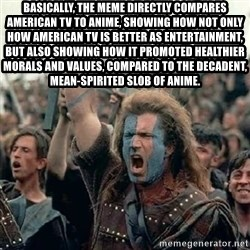 Brave Heart Freedom - Basically, the meme directly compares American TV to Anime, showing how not only how American TV is better as entertainment, but also showing how it promoted healthier morals and values, compared to the decadent, mean-spirited slob of anime.