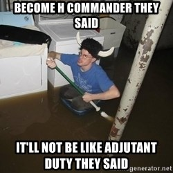 X they said,X they said - Become H Commander they said It'll not be like adjutant duty they said