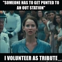 "I volunteer as tribute Katniss - ""someone has to get punted to an out station"" I volunteer as tribute"