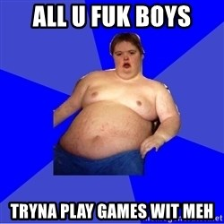 Chubby Fat Boy - All U fuk boYs Tryna play Games wit meh