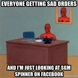 and im just sitting here masterbating - Everyone getting sad orders and i'm just looking at sgm spinner on facebook
