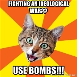 Bad Advice Cat - Fighting an Ideological War?? Use Bombs!!!
