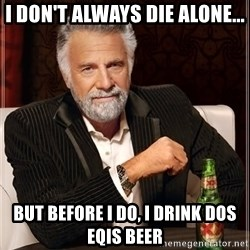 The Most Interesting Man In The World - i don't always die alone... but before i do, i drink dos eqis beer