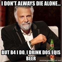 The Most Interesting Man In The World - i don't always die alone... but b4 i do, i drink dos eqis beer