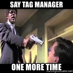 Say what again - SAY TAG MANAGER ONE MORE TIME
