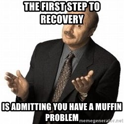 Dr. Phil - The first step to recovery Is admitting you have a muffin problem