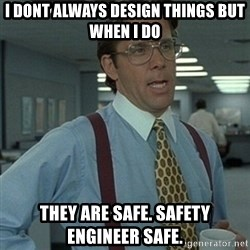 Office Space Boss - I dont always design things but  when i do they are safe. safety engineer safe.