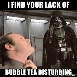 I find your lack of faith disturbing - I find your lack of Bubble tea disturbing