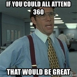 Office Space Boss - If you could all attend 360 that would be great