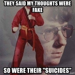 "Karate Kyle - They said my thoughts were Fake So were their ""Suicides"""