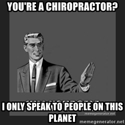 kill yourself guy - you're a chiropractor? I only speak to people on this planet