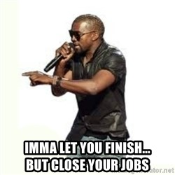 Imma Let you finish kanye west - IMMA LET YOU FINISH...                   but close yoUR jobs