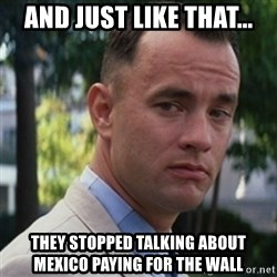 forrest gump - And just like that... They stopped talking about Mexico paying for the Wall