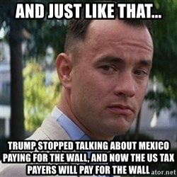 forrest gump - and just like that... trump stopped talking about mexico paying for the wall, and now the US tax payers will pay for the wall