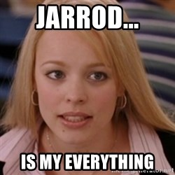 mean girls - Jarrod... Is my everythIng