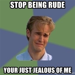 Sad Face Guy - stop being rude your just JEALOUS of me