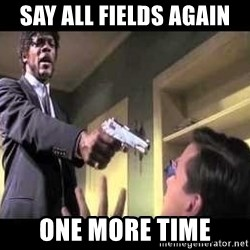 Say what again - Say all fields AGAIN ONE more time