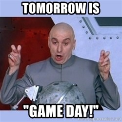 """Dr Evil meme - Tomorrow is """"Game day!"""""""