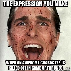 american psycho - the expression you make  when an awesome character is killed off in Game of thrones